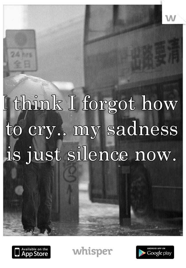 I think I forgot how to cry.. my sadness is just silence now.