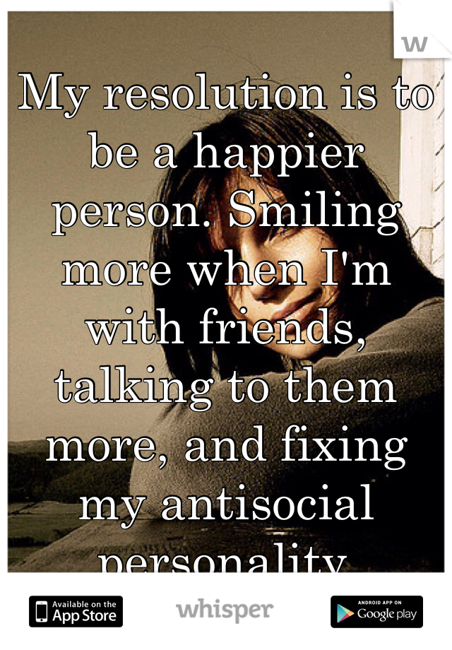 My resolution is to be a happier person. Smiling more when I'm with friends, talking to them more, and fixing my antisocial personality.