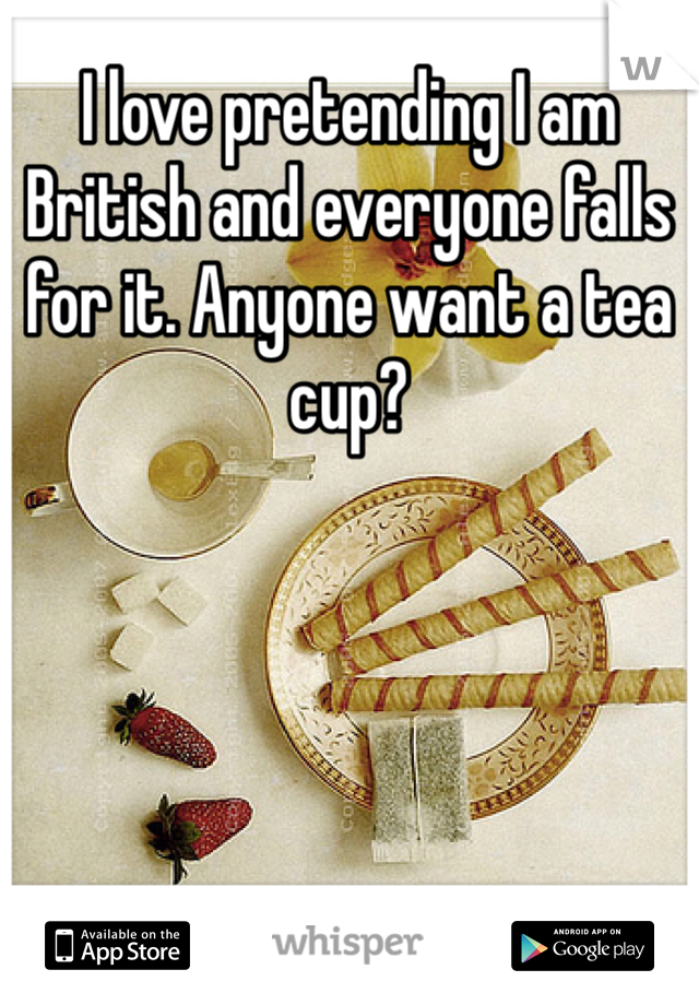 I love pretending I am British and everyone falls for it. Anyone want a tea cup?