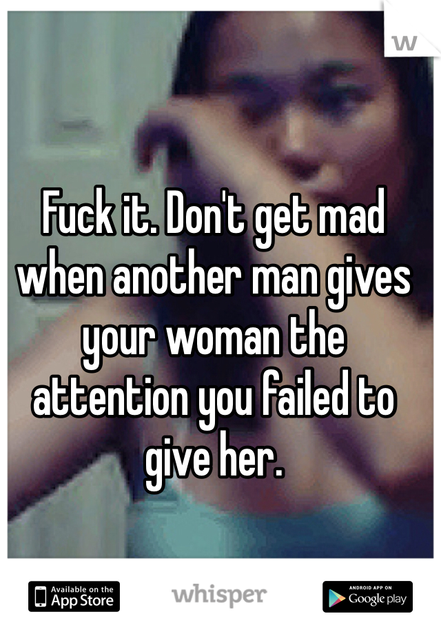 Fuck it. Don't get mad when another man gives your woman the attention you failed to give her.