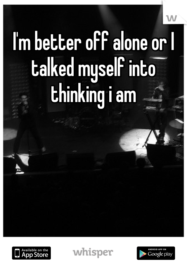 I'm better off alone or I talked myself into thinking i am