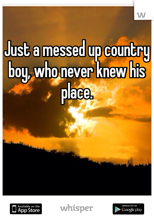 Just a messed up country boy, who never knew his place.