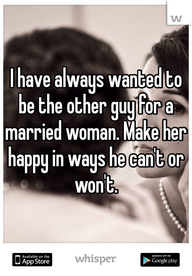 I have always wanted to be the other guy for a married woman. Make her happy in ways he can't or won't.