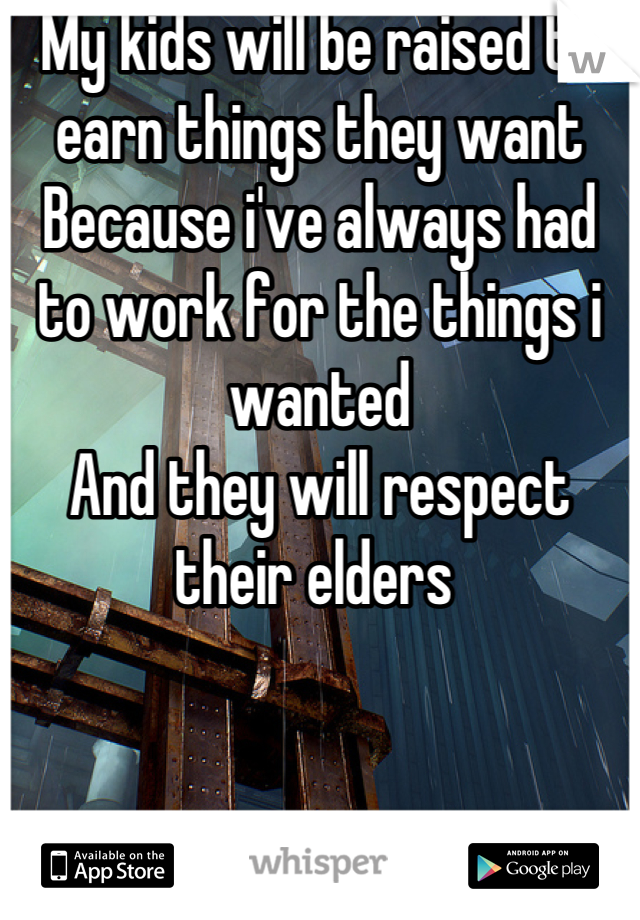 My kids will be raised to earn things they want Because i've always had to work for the things i wanted And they will respect their elders