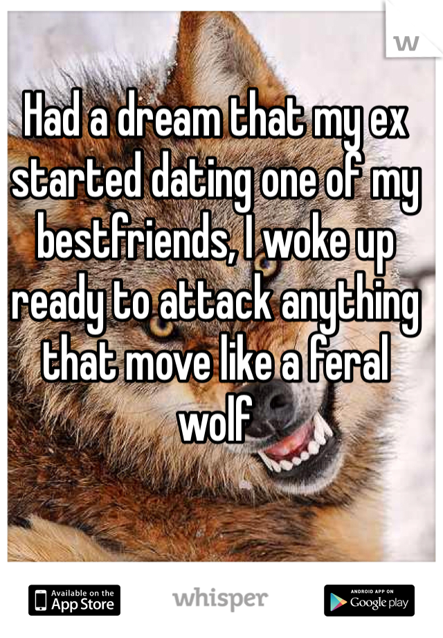 Had a dream that my ex started dating one of my bestfriends, I woke up ready to attack anything that move like a feral wolf