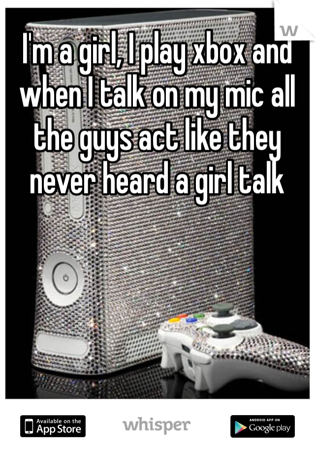 I'm a girl, I play xbox and when I talk on my mic all the guys act like they never heard a girl talk