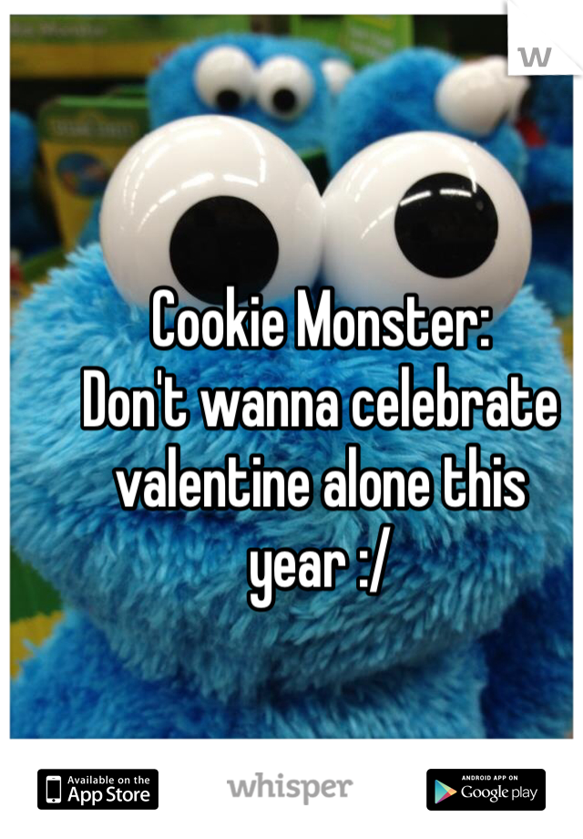 Cookie Monster: Don't wanna celebrate valentine alone this year :/