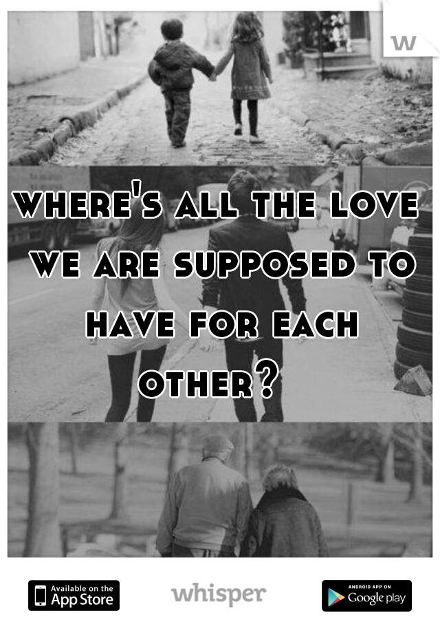where's all the love we are supposed to have for each other?