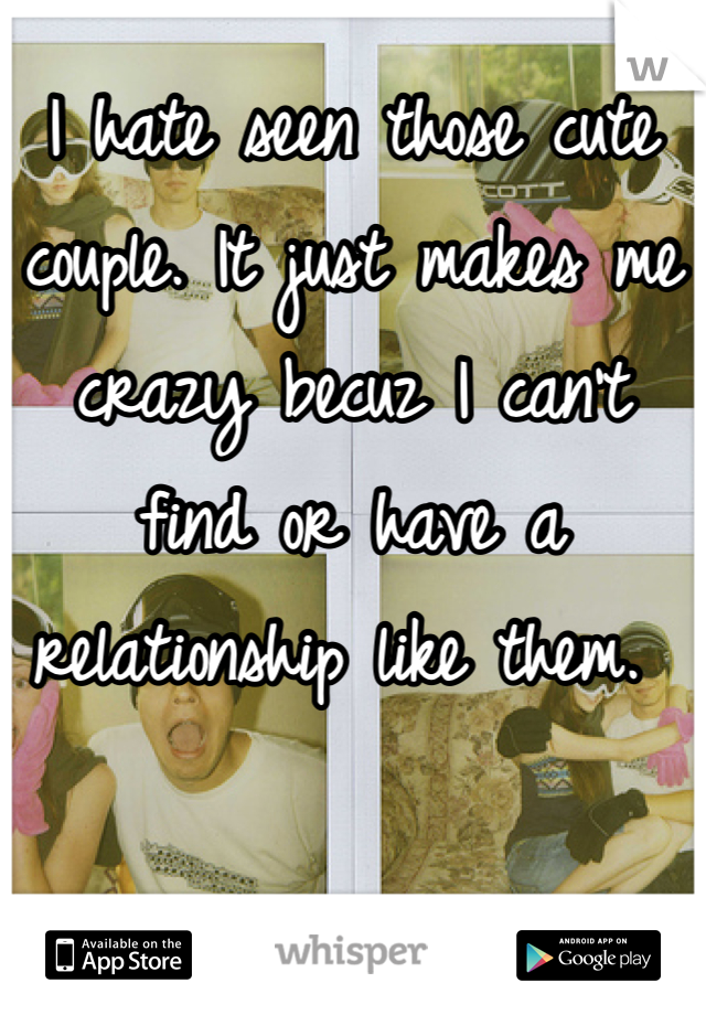 I hate seen those cute couple. It just makes me crazy becuz I can't find or have a relationship like them.