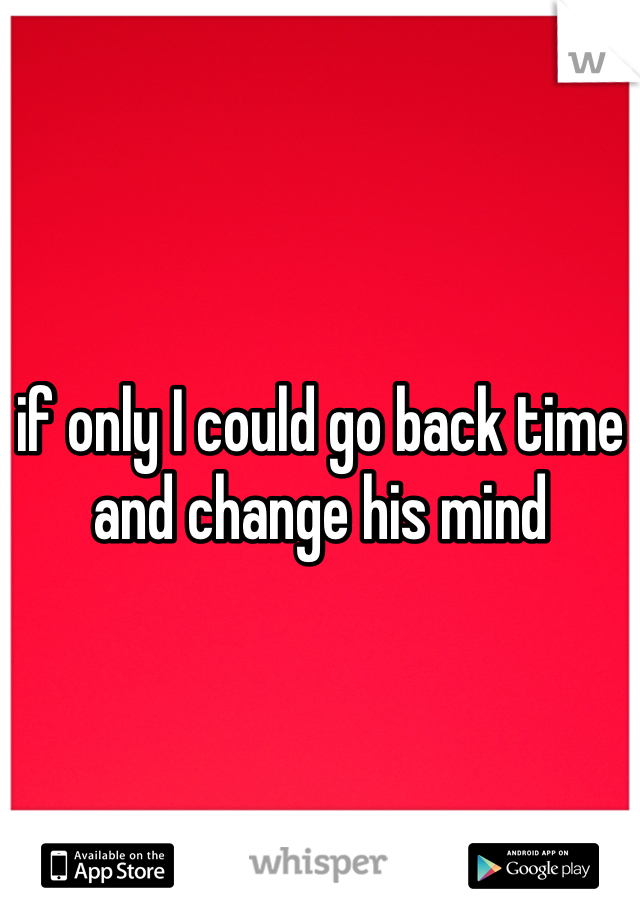 if only I could go back time  and change his mind
