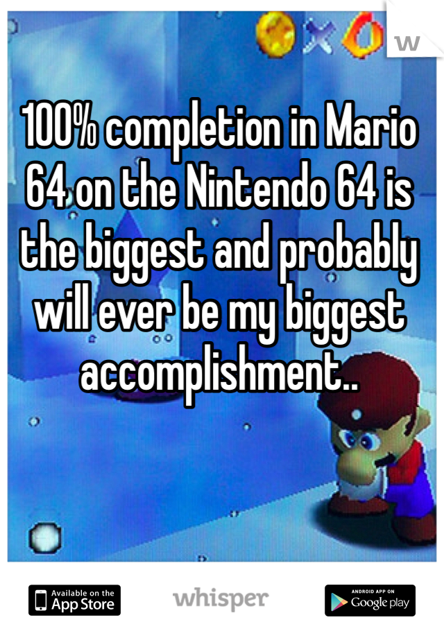 100% completion in Mario 64 on the Nintendo 64 is the biggest and probably will ever be my biggest accomplishment..