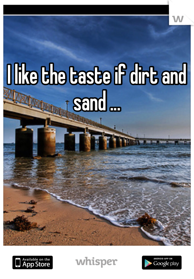 I like the taste if dirt and sand ...