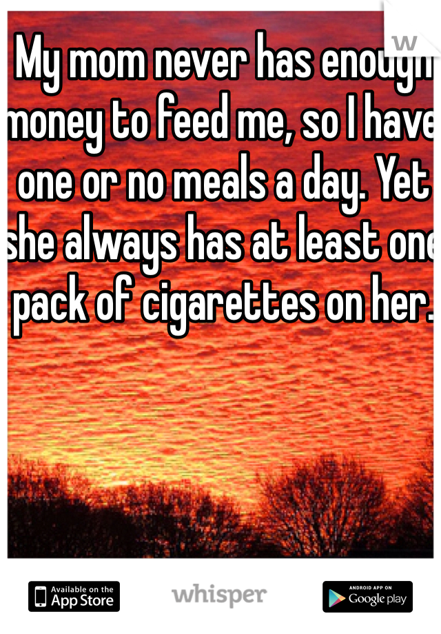 My mom never has enough money to feed me, so I have one or no meals a day. Yet she always has at least one pack of cigarettes on her.