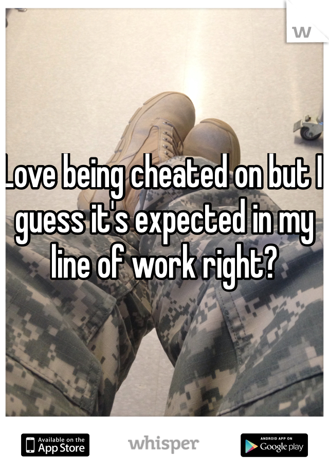Love being cheated on but I guess it's expected in my line of work right?