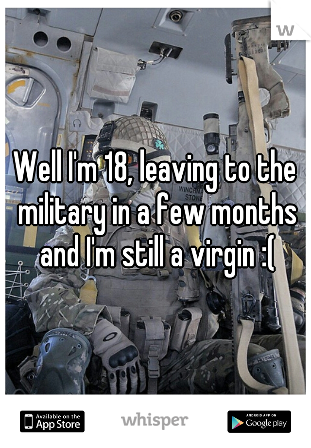 Well I'm 18, leaving to the military in a few months and I'm still a virgin :(