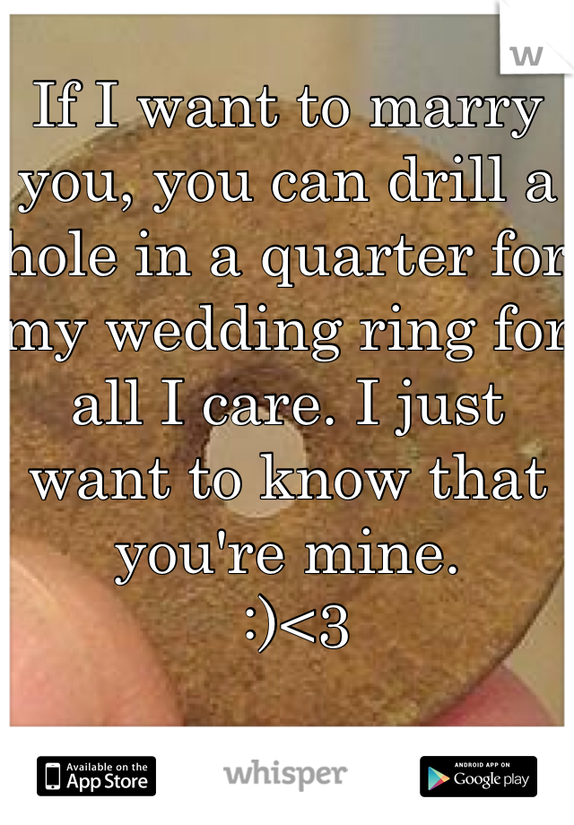 If I want to marry you, you can drill a hole in a quarter for my wedding ring for all I care. I just want to know that you're mine.  :)<3