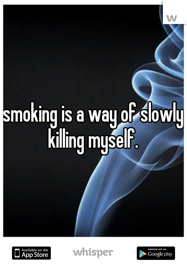 smoking is a way of slowly killing myself.