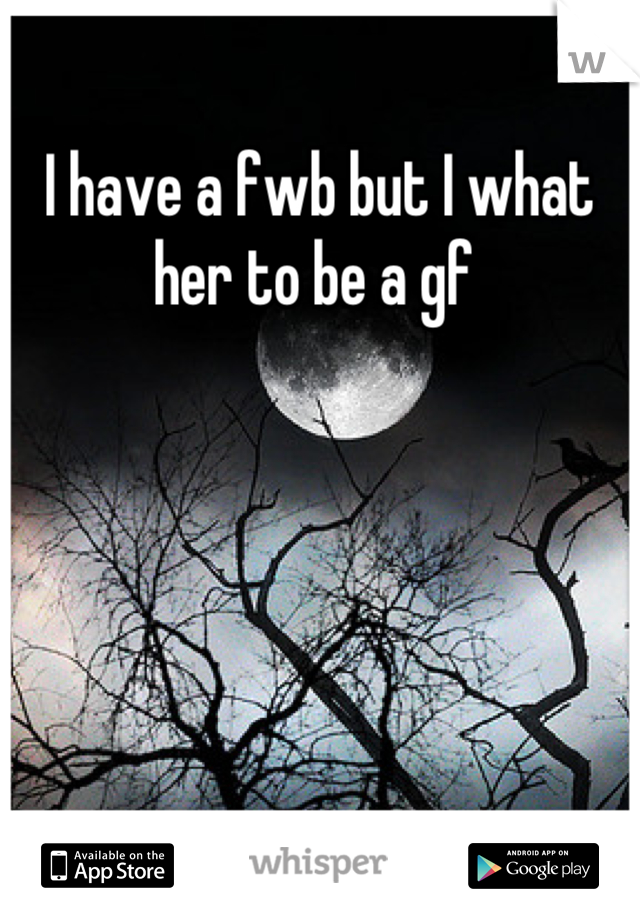 I have a fwb but I what her to be a gf