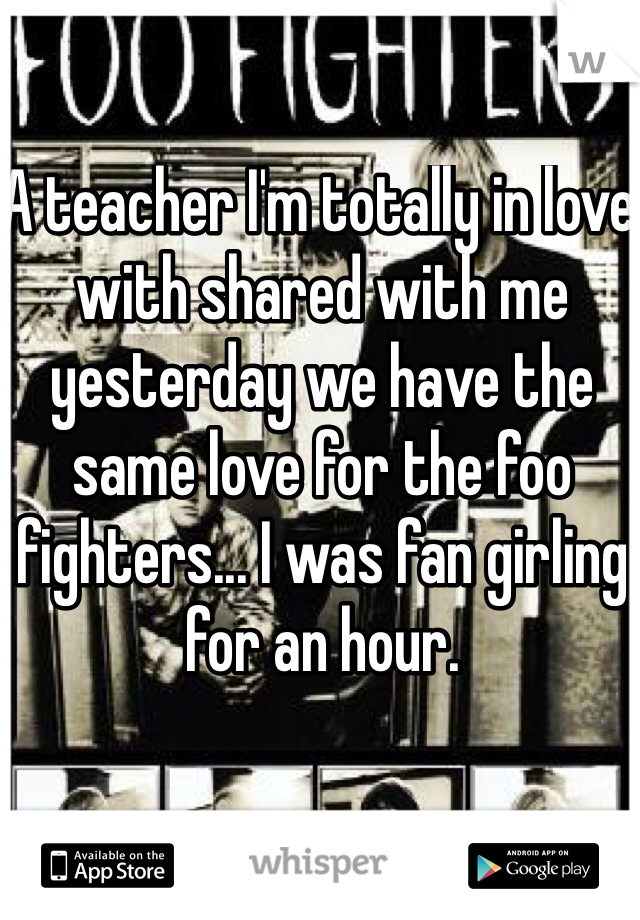 A teacher I'm totally in love with shared with me yesterday we have the same love for the foo fighters... I was fan girling for an hour.