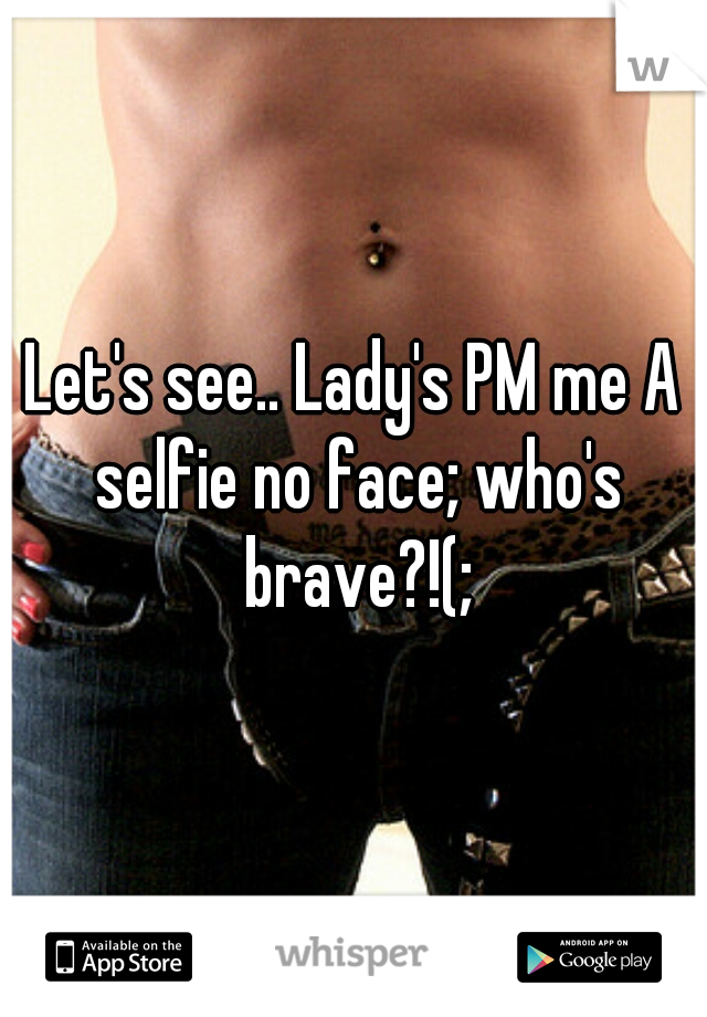 Let's see.. Lady's PM me A selfie no face; who's brave?!(;