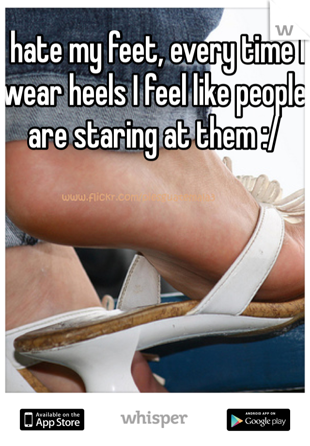 I hate my feet, every time I wear heels I feel like people are staring at them :/