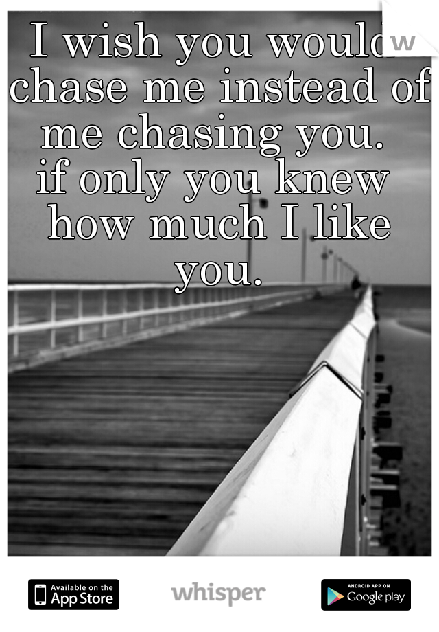 I wish you would chase me instead of me chasing you.  if only you knew how much I like you.