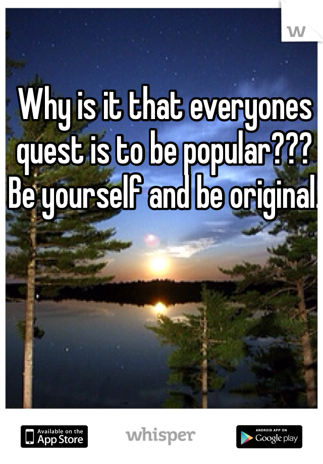 Why is it that everyones quest is to be popular???  Be yourself and be original.