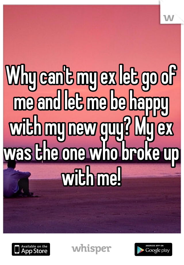 Why can't my ex let go of me and let me be happy with my new guy? My ex was the one who broke up with me!