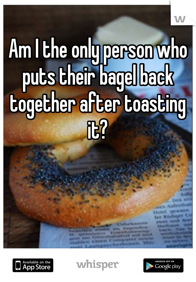 Am I the only person who puts their bagel back together after toasting it?