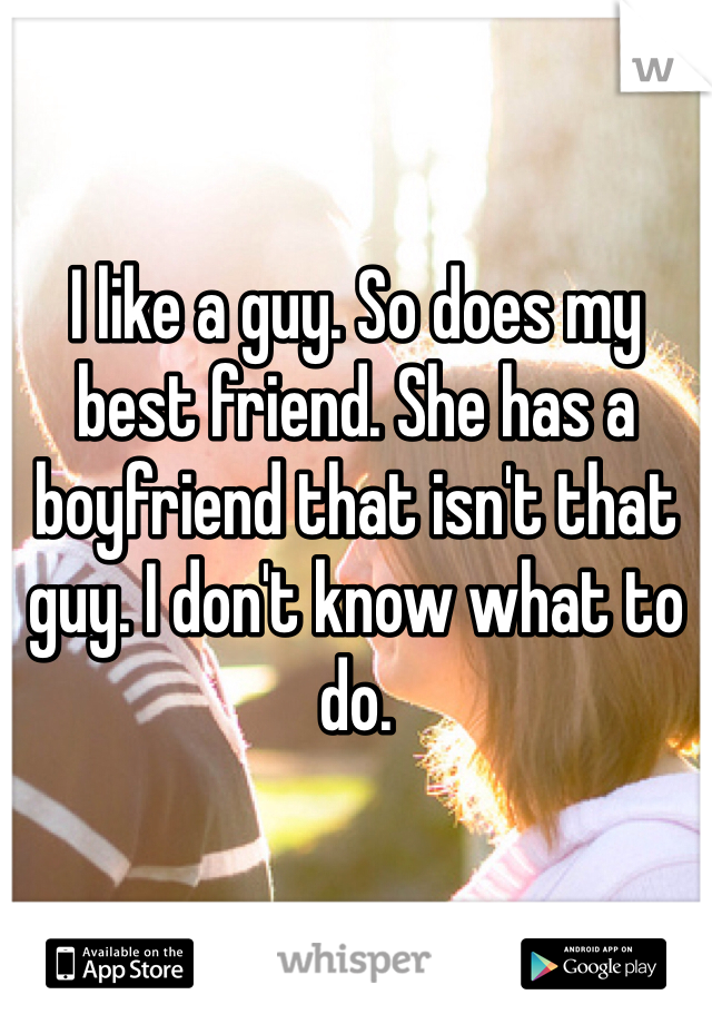I like a guy. So does my best friend. She has a boyfriend that isn't that guy. I don't know what to do.