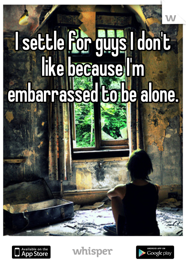 I settle for guys I don't like because I'm embarrassed to be alone.