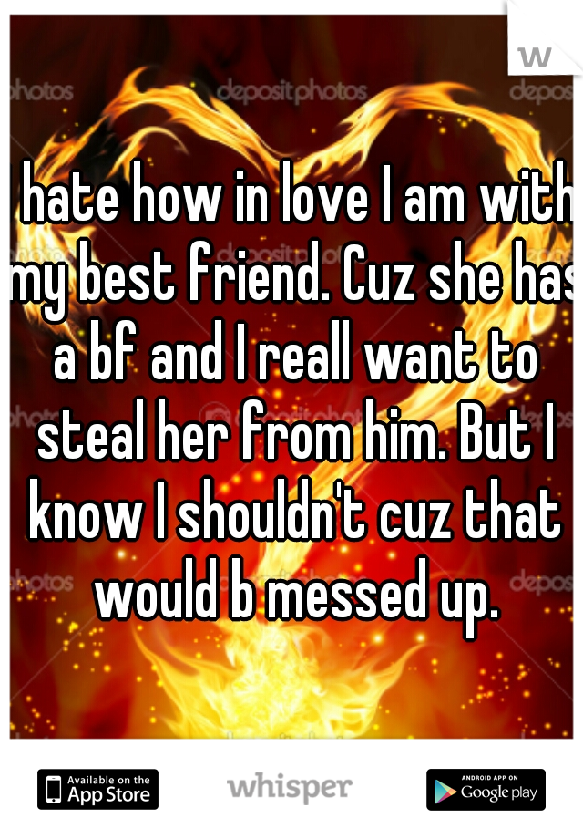 I hate how in love I am with my best friend. Cuz she has a bf and I reall want to steal her from him. But I know I shouldn't cuz that would b messed up.