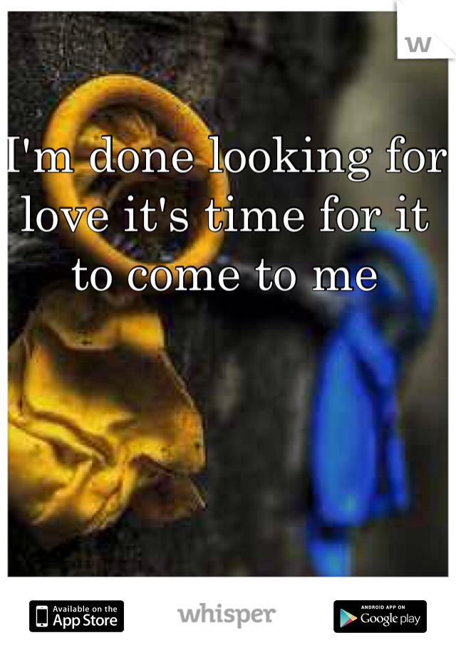I'm done looking for love it's time for it to come to me