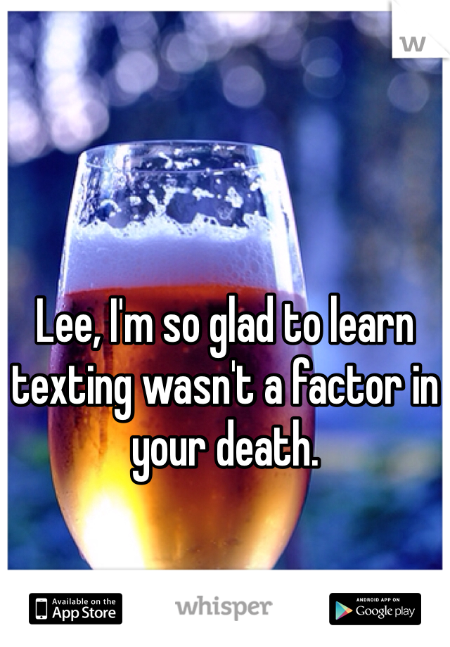 Lee, I'm so glad to learn texting wasn't a factor in your death.