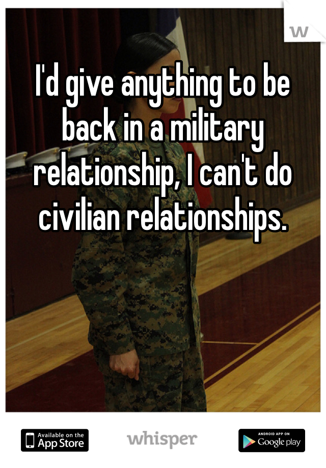 I'd give anything to be back in a military relationship, I can't do civilian relationships.