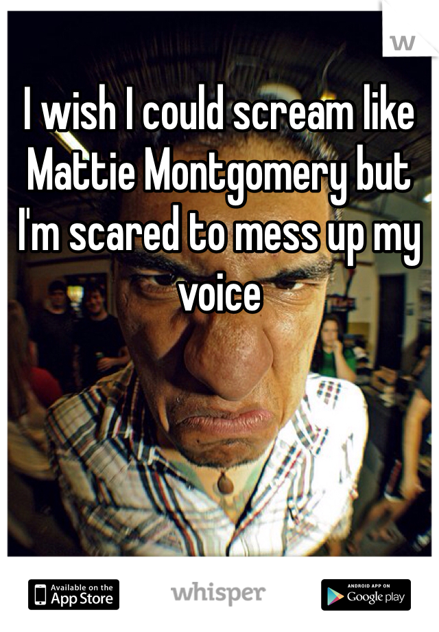 I wish I could scream like Mattie Montgomery but I'm scared to mess up my voice