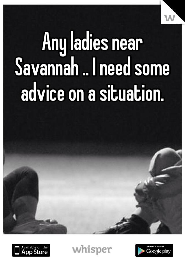 Any ladies near Savannah .. I need some advice on a situation.