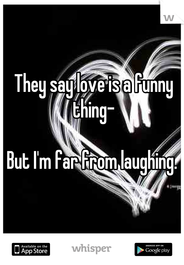 They say love is a funny thing-  But I'm far from laughing.