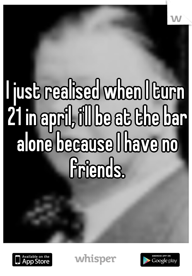 I just realised when I turn 21 in april, i'll be at the bar alone because I have no friends.