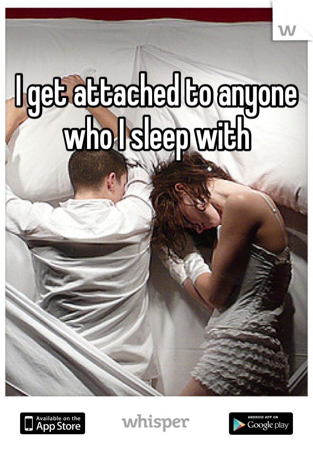 I get attached to anyone who I sleep with