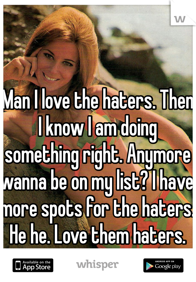 Man I love the haters. Then I know I am doing something right. Anymore wanna be on my list? I have more spots for the haters. He he. Love them haters.