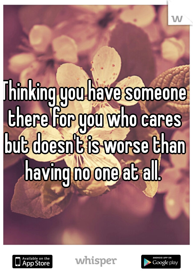 Thinking you have someone there for you who cares but doesn't is worse than having no one at all.