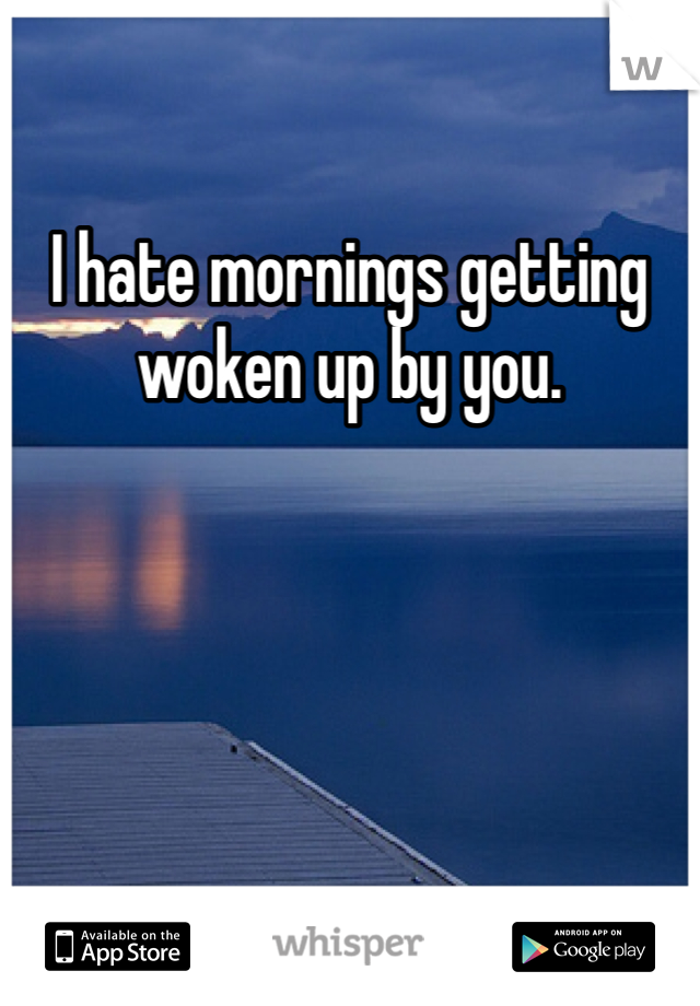 I hate mornings getting woken up by you.