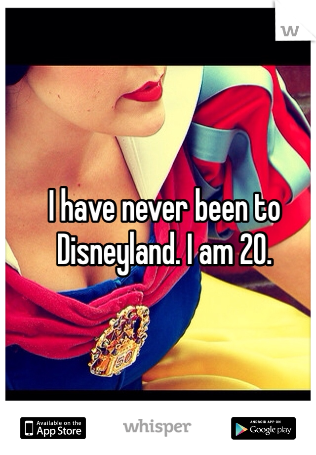 I have never been to Disneyland. I am 20.