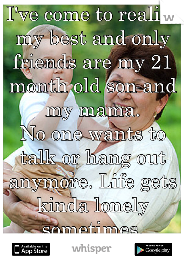 I've come to realize my best and only friends are my 21 month old son and my mama.  No one wants to talk or hang out anymore. Life gets kinda lonely sometimes.