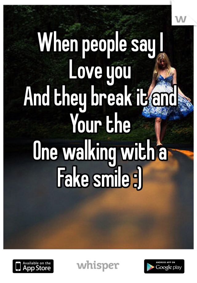 When people say I  Love you  And they break it and  Your the  One walking with a   Fake smile :)