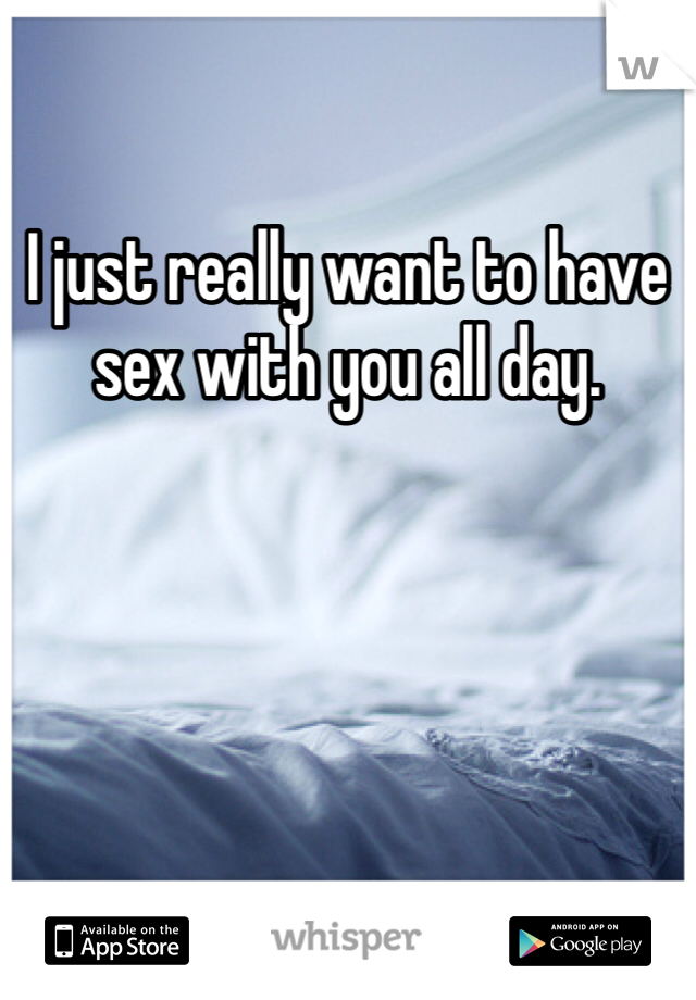 I just really want to have sex with you all day.