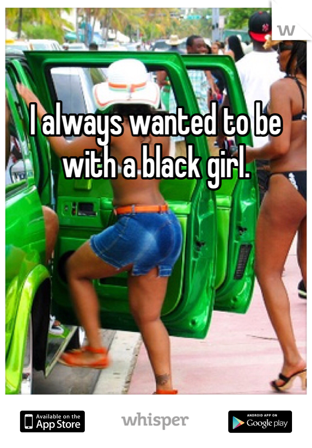 I always wanted to be with a black girl.