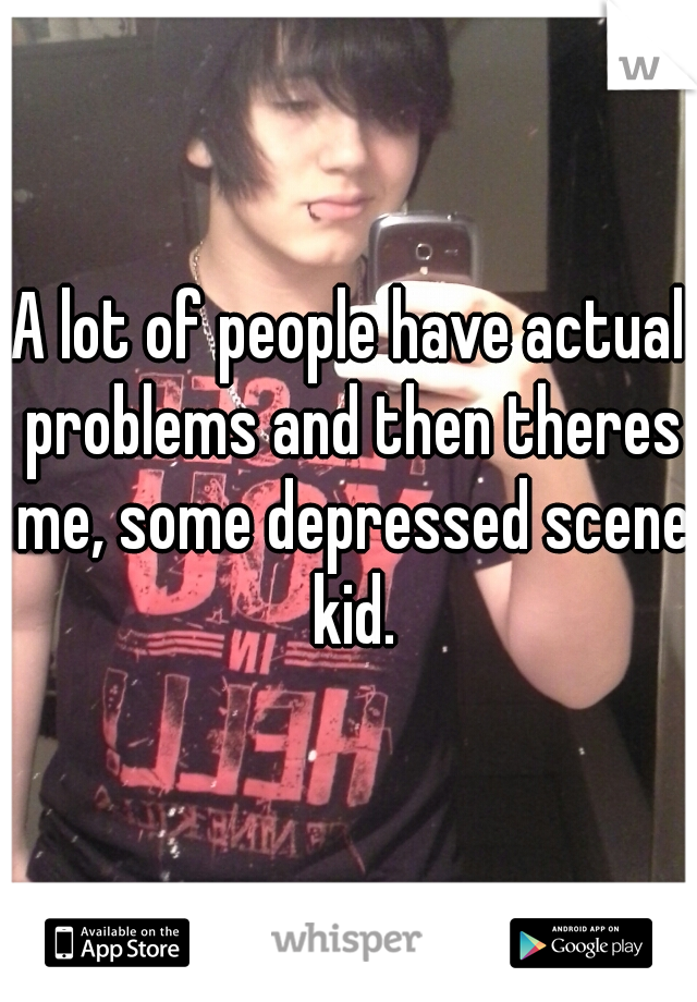A lot of people have actual problems and then theres me, some depressed scene kid.