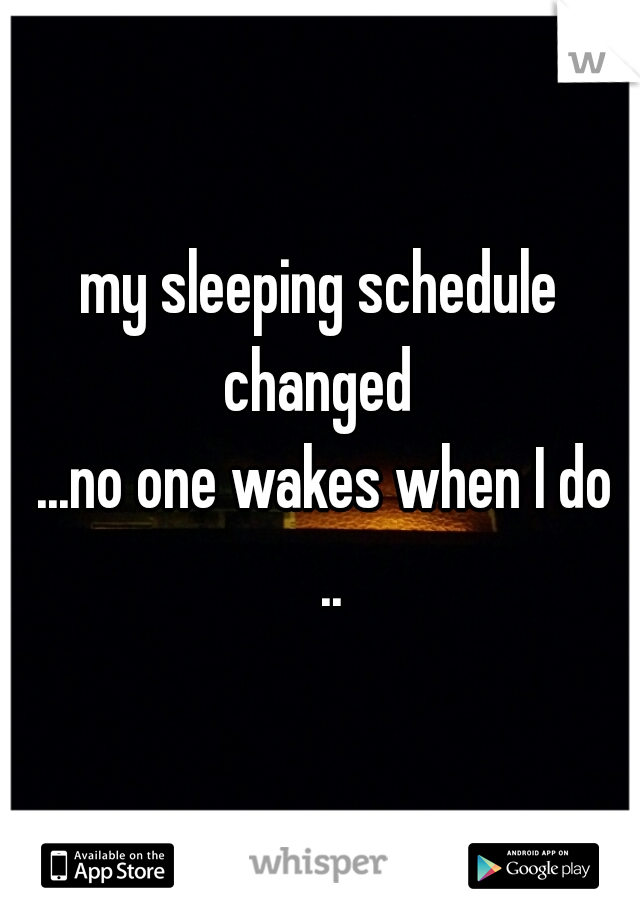 my sleeping schedule changed   ...no one wakes when I do   ..